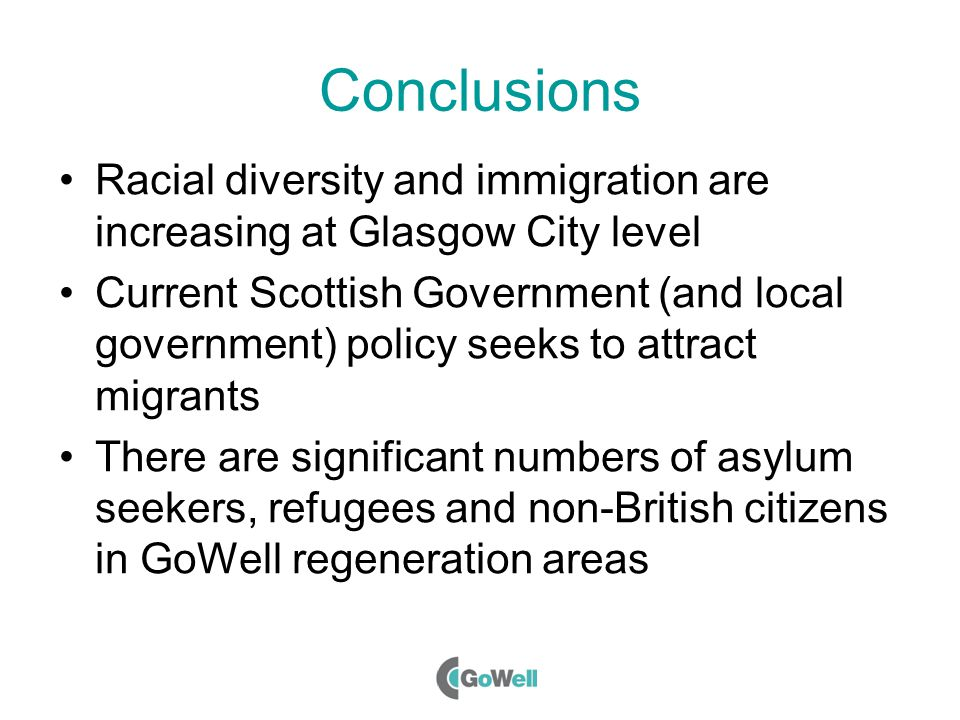 Conclusions Racial diversity and immigration are increasing at Glasgow City level Current Scottish Government (and local government) policy seeks to attract migrants There are significant numbers of asylum seekers, refugees and non-British citizens in GoWell regeneration areas