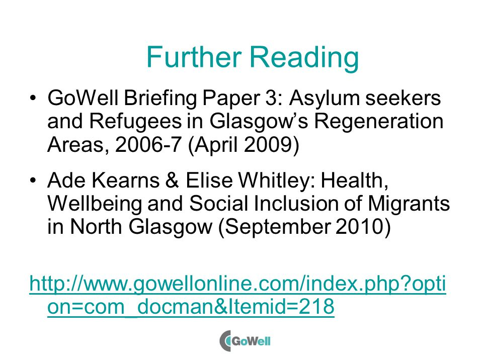 Further Reading GoWell Briefing Paper 3: Asylum seekers and Refugees in Glasgow's Regeneration Areas, 2006-7 (April 2009) Ade Kearns & Elise Whitley: