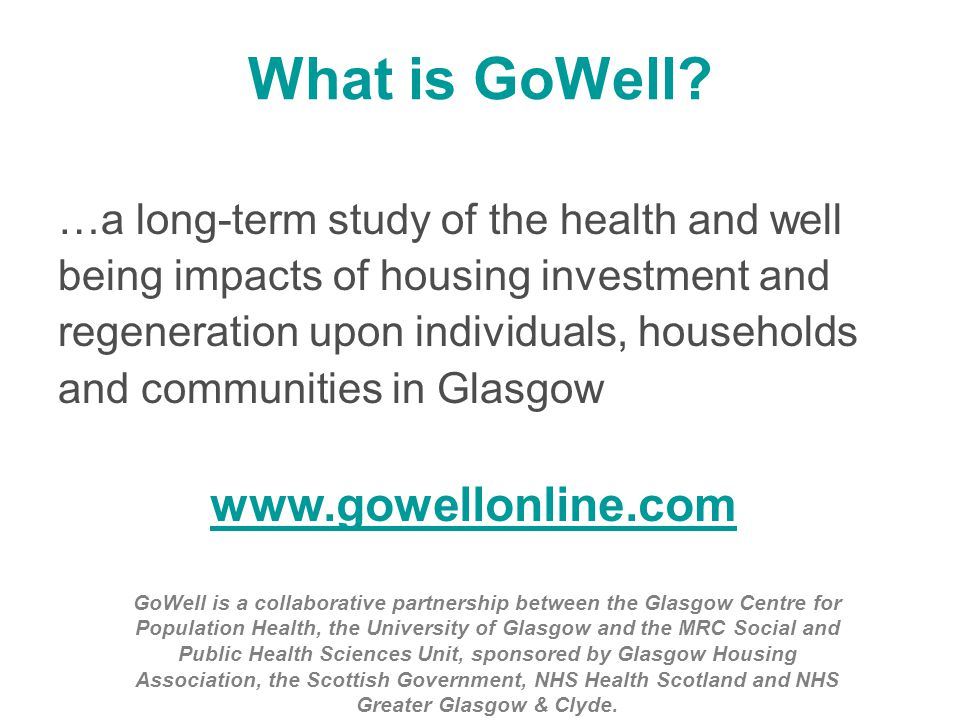 What is GoWell? …a long-term study of the health and well being impacts of housing investment and regeneration upon individuals, households and commun