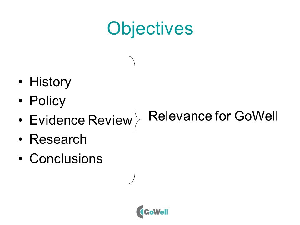 Objectives History Policy Evidence Review Research Conclusions Relevance for GoWell