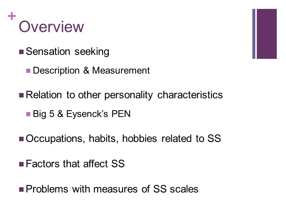+ 'Bad' & 'Good' Sensation Seeking Impulsive, unsocalized sensation seeking (ImpUSS) Disinhibition, Experience Seeking & Boredom Susceptibility of SSS-V & Psychoticism of EPQ Those high on these scales tend to be nonconforming, nonconventional & lack planning skills Less sensitivity to risk Non-impulsive, socialized sensation seeking Thrill & Adventure Seeking of SSS-V