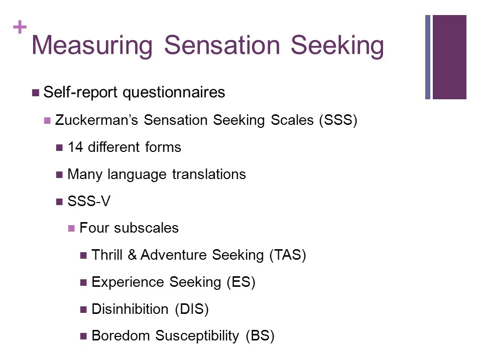 + Measuring Sensation Seeking Self-report questionnaires Zuckerman-Kuhlman Personality Questionnaire Sociability Neuroticism-Anxiety Impulsive Sensation Seeking Aggression Hostility Activity