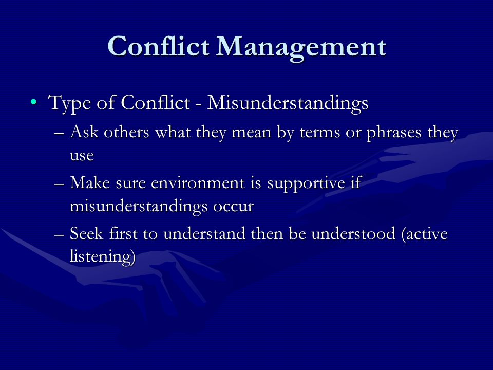 Conflict Management Type of Conflict - MisunderstandingsType of Conflict - Misunderstandings –Ask others what they mean by terms or phrases they use –Make sure environment is supportive if misunderstandings occur –Seek first to understand then be understood (active listening)