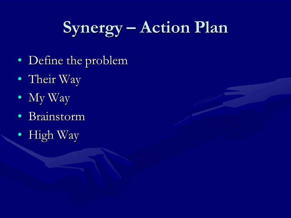 Synergy – Action Plan Define the problemDefine the problem Their WayTheir Way My WayMy Way BrainstormBrainstorm High WayHigh Way