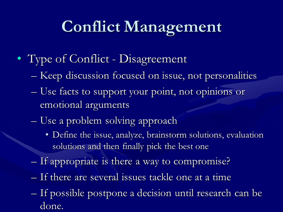 Conflict Management Type of Conflict - DisagreementType of Conflict - Disagreement –Keep discussion focused on issue, not personalities –Use facts to support your point, not opinions or emotional arguments –Use a problem solving approach Define the issue, analyze, brainstorm solutions, evaluation solutions and then finally pick the best oneDefine the issue, analyze, brainstorm solutions, evaluation solutions and then finally pick the best one –If appropriate is there a way to compromise.