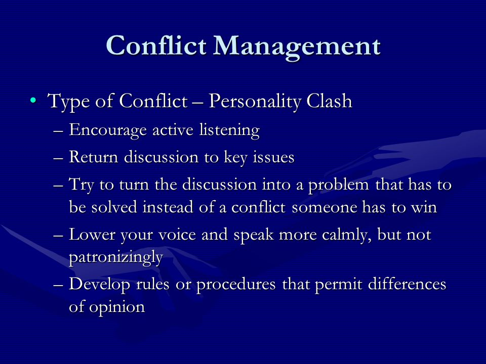 Conflict Management Type of Conflict – Personality ClashType of Conflict – Personality Clash –Encourage active listening –Return discussion to key issues –Try to turn the discussion into a problem that has to be solved instead of a conflict someone has to win –Lower your voice and speak more calmly, but not patronizingly –Develop rules or procedures that permit differences of opinion