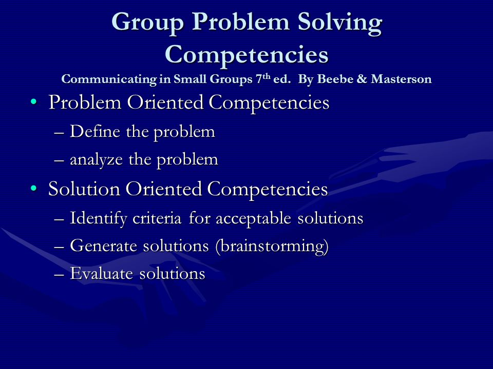 Group Problem Solving Competencies Communicating in Small Groups 7 th ed.