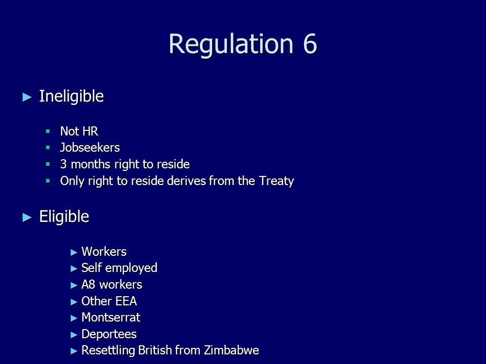 Regulation 6 ► Ineligible  Not HR  Jobseekers  3 months right to reside  Only right to reside derives from the Treaty ► Eligible ► Workers ► Self employed ► A8 workers ► Other EEA ► Montserrat ► Deportees ► Resettling British from Zimbabwe