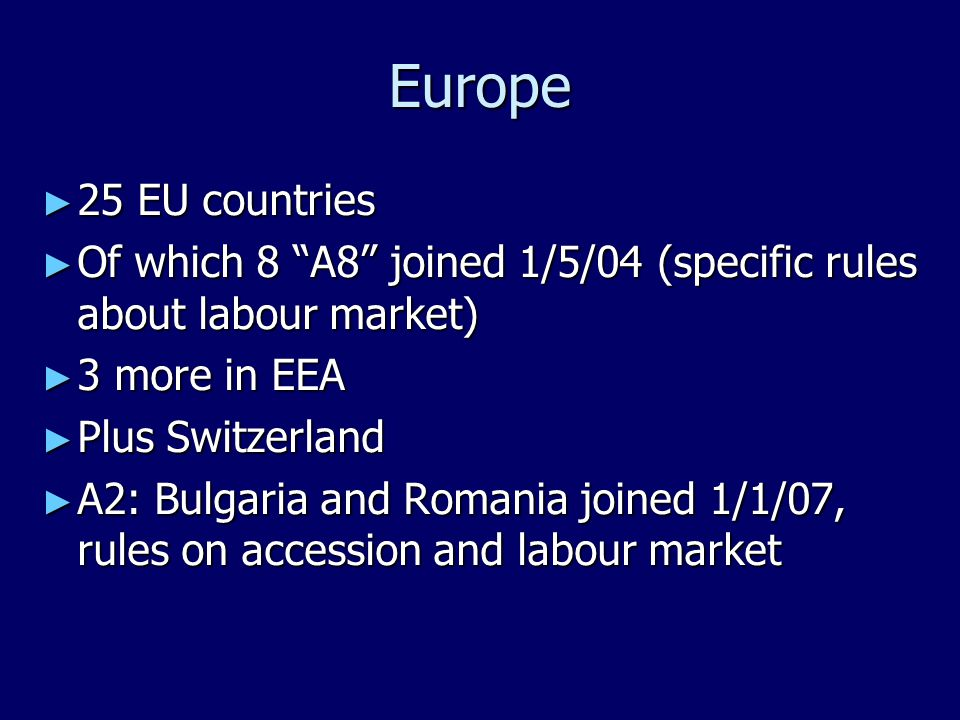 Europe ► 25 EU countries ► Of which 8 A8 joined 1/5/04 (specific rules about labour market) ► 3 more in EEA ► Plus Switzerland ► A2: Bulgaria and Romania joined 1/1/07, rules on accession and labour market