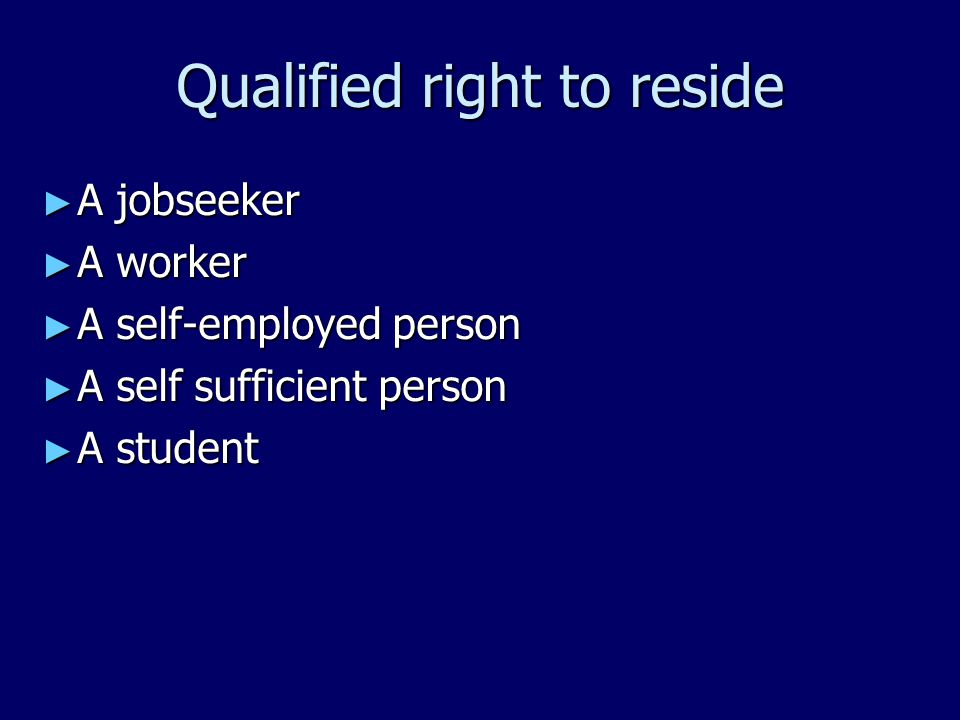 Qualified right to reside ► A jobseeker ► A worker ► A self-employed person ► A self sufficient person ► A student