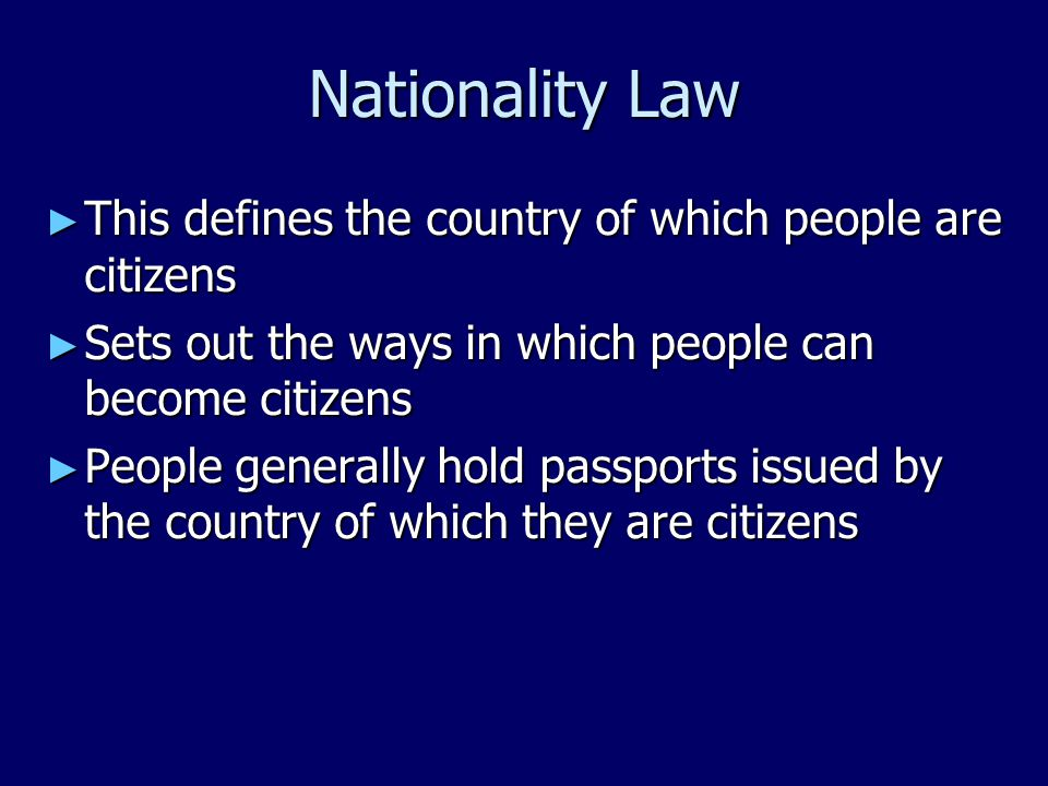 Nationality Law ► This defines the country of which people are citizens ► Sets out the ways in which people can become citizens ► People generally hold passports issued by the country of which they are citizens