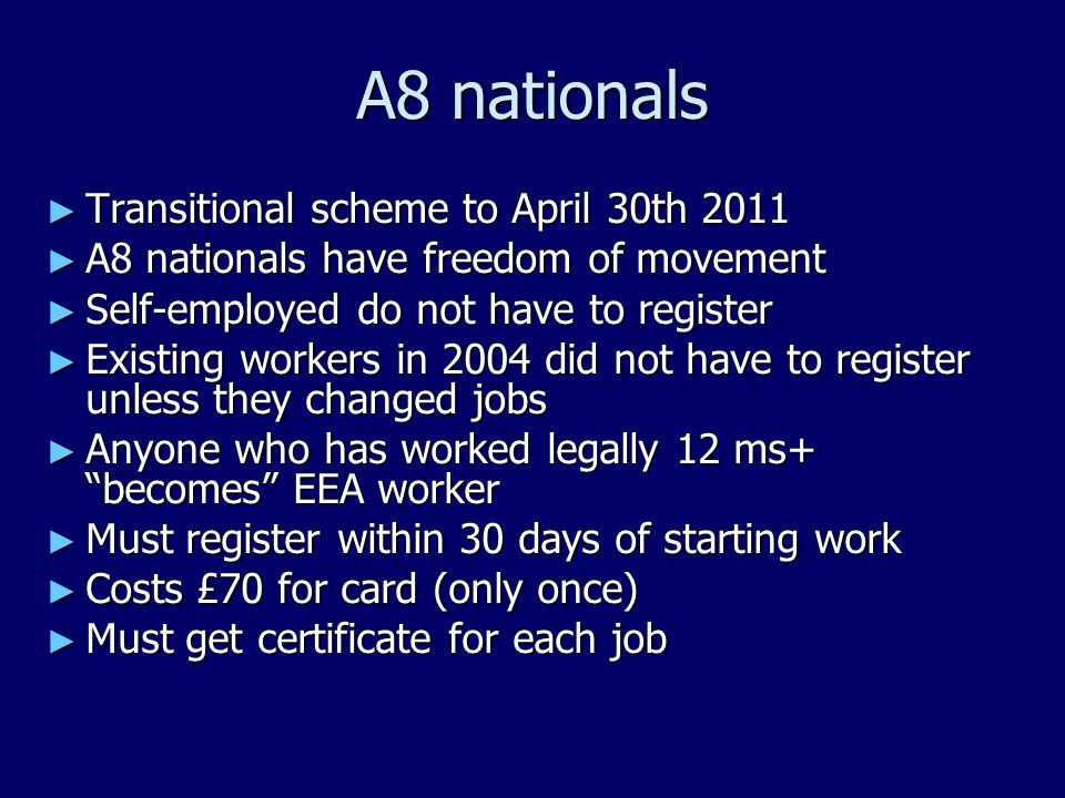 A8 nationals ► Transitional scheme to April 30th 2011 ► A8 nationals have freedom of movement ► Self-employed do not have to register ► Existing workers in 2004 did not have to register unless they changed jobs ► Anyone who has worked legally 12 ms+ becomes EEA worker ► Must register within 30 days of starting work ► Costs £70 for card (only once) ► Must get certificate for each job