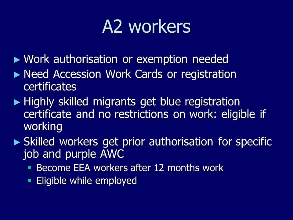 A2 workers ► Work authorisation or exemption needed ► Need Accession Work Cards or registration certificates ► Highly skilled migrants get blue registration certificate and no restrictions on work: eligible if working ► Skilled workers get prior authorisation for specific job and purple AWC  Become EEA workers after 12 months work  Eligible while employed