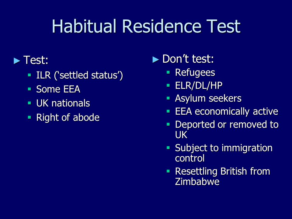 Habitual Residence Test ► Test:  ILR ('settled status')  Some EEA  UK nationals  Right of abode ► Don't test:  Refugees  ELR/DL/HP  Asylum seekers  EEA economically active  Deported or removed to UK  Subject to immigration control  Resettling British from Zimbabwe