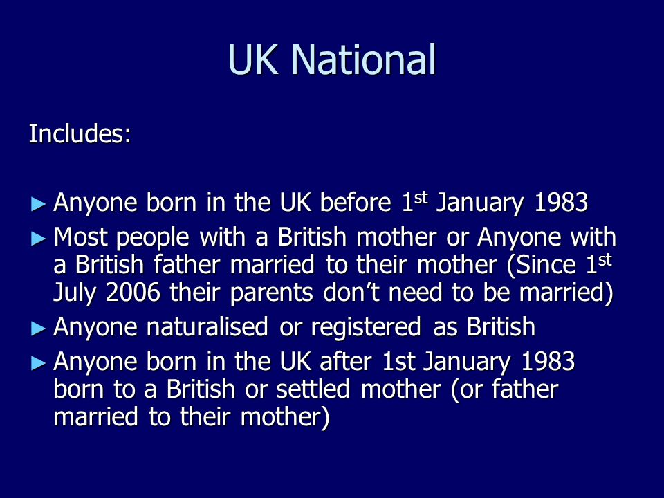 UK National Includes: ► Anyone born in the UK before 1 st January 1983 ► Most people with a British mother or Anyone with a British father married to their mother (Since 1 st July 2006 their parents don't need to be married) ► Anyone naturalised or registered as British ► Anyone born in the UK after 1st January 1983 born to a British or settled mother (or father married to their mother)