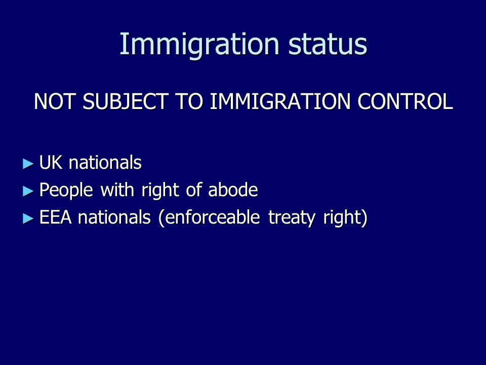 Immigration status NOT SUBJECT TO IMMIGRATION CONTROL ► UK nationals ► People with right of abode ► EEA nationals (enforceable treaty right)