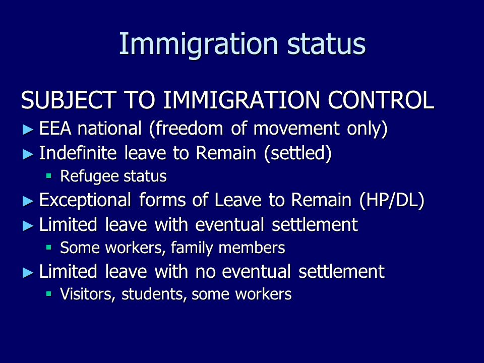 Immigration status SUBJECT TO IMMIGRATION CONTROL ► EEA national (freedom of movement only) ► Indefinite leave to Remain (settled)  Refugee status ► Exceptional forms of Leave to Remain (HP/DL) ► Limited leave with eventual settlement  Some workers, family members ► Limited leave with no eventual settlement  Visitors, students, some workers
