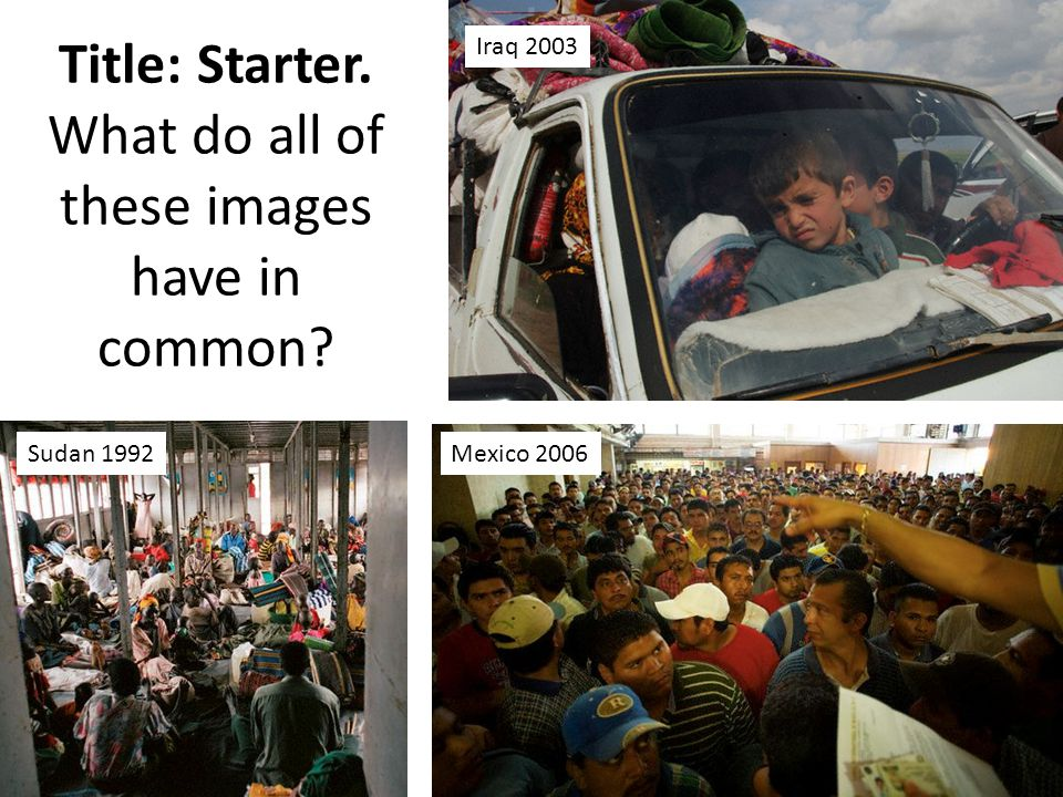Iraq 2003 Mexico 2006Sudan 1992 Title: Starter. What do all of these images have in common?