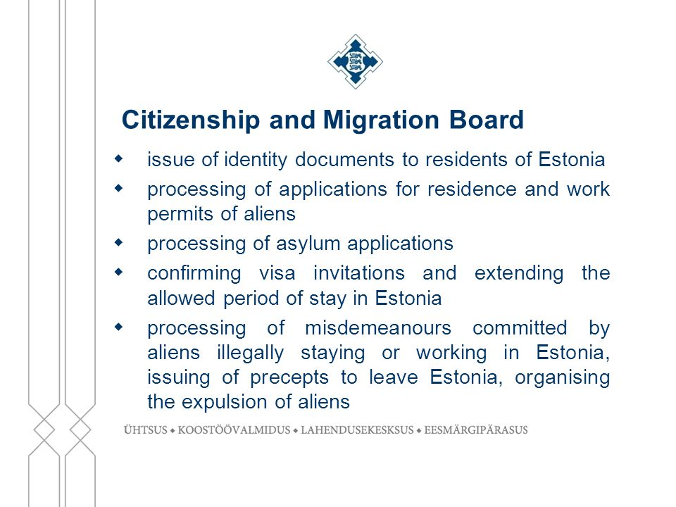 Citizenship and Migration Board  issue of identity documents to residents of Estonia  processing of applications for residence and work permits of aliens  processing of asylum applications  confirming visa invitations and extending the allowed period of stay in Estonia  processing of misdemeanours committed by aliens illegally staying or working in Estonia, issuing of precepts to leave Estonia, organising the expulsion of aliens