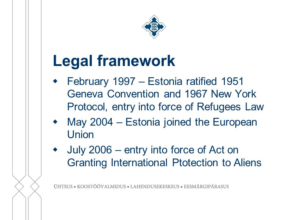 Legal framework  February 1997 – Estonia ratified 1951 Geneva Convention and 1967 New York Protocol, entry into force of Refugees Law  May 2004 – Estonia joined the European Union  July 2006 – entry into force of Act on Granting International Ptotection to Aliens