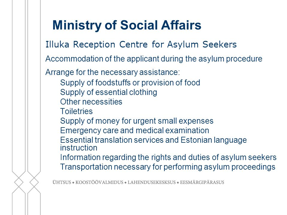 Ministry of Social Affairs Illuka Reception Centre for Asylum Seekers Accommodation of the applicant during the asylum procedure Arrange for the necessary assistance: -Supply of foodstuffs or provision of food -Supply of essential clothing -Other necessities -Toiletries -Supply of money for urgent small expenses -Emergency care and medical examination -Essential translation services and Estonian language instruction -Information regarding the rights and duties of asylum seekers -Transportation necessary for performing asylum proceedings