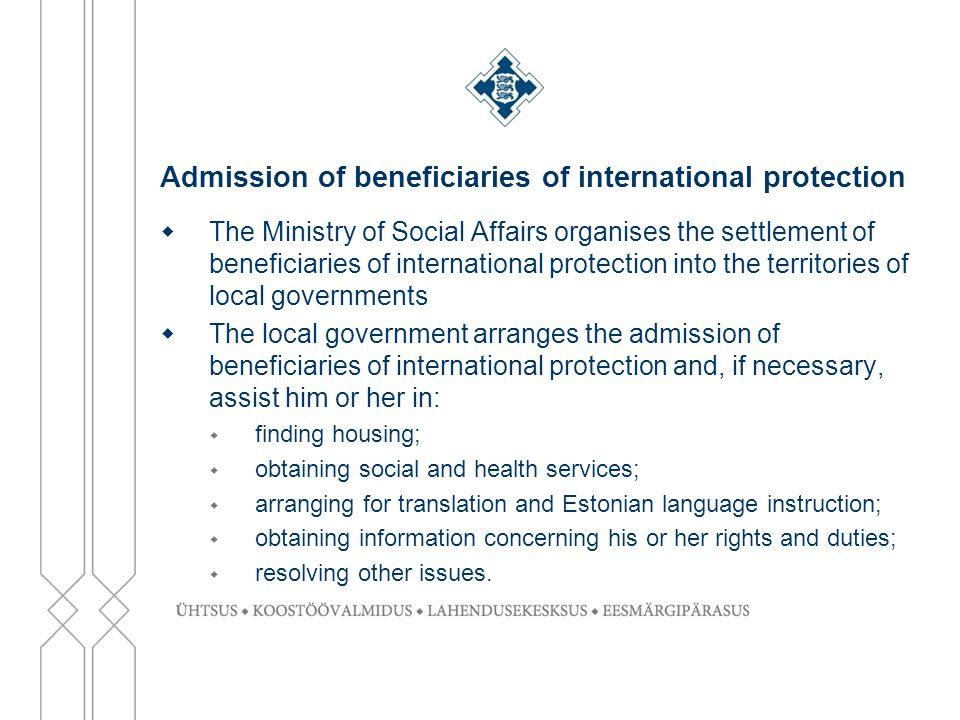 Admission of beneficiaries of international protection  The Ministry of Social Affairs organises the settlement of beneficiaries of international protection into the territories of local governments  The local government arranges the admission of beneficiaries of international protection and, if necessary, assist him or her in:  finding housing;  obtaining social and health services;  arranging for translation and Estonian language instruction;  obtaining information concerning his or her rights and duties;  resolving other issues.