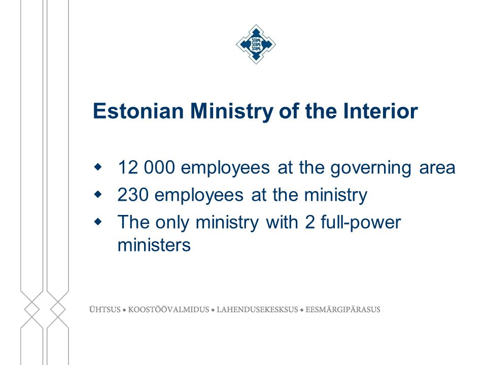 Estonian Ministry of the Interior  12 000 employees at the governing area  230 employees at the ministry  The only ministry with 2 full-power ministers