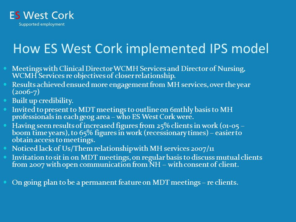 How ES West Cork implemented IPS model Meetings with Clinical Director WCMH Services and Director of Nursing, WCMH Services re objectives of closer relationship.