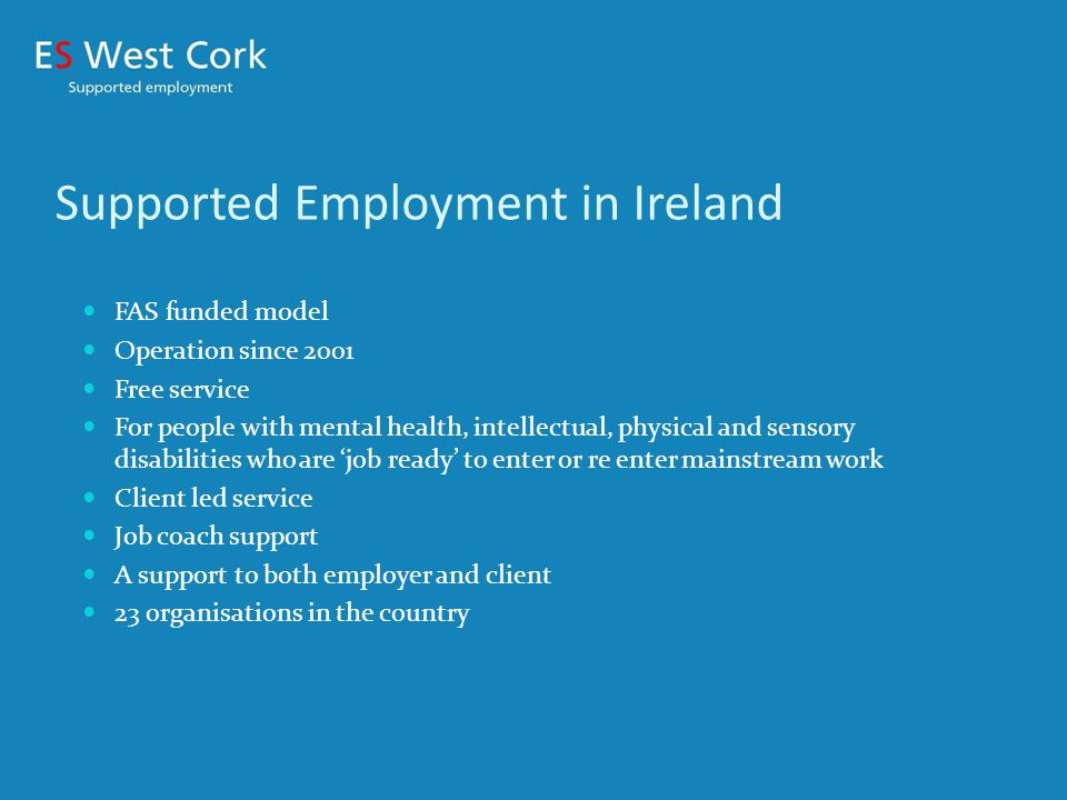 Employability Service West Cork 1 of 23 SUP organisations Remit: West Cork region from Castletownbere to Kinsale Population - 80,000 5 offices 125 clients on books 80% Mental Health clients, 10% Intellectual Disability Clients, 7% Physical Disability and 3% Clients Approximate clients in employment figure is 65% at any one time.