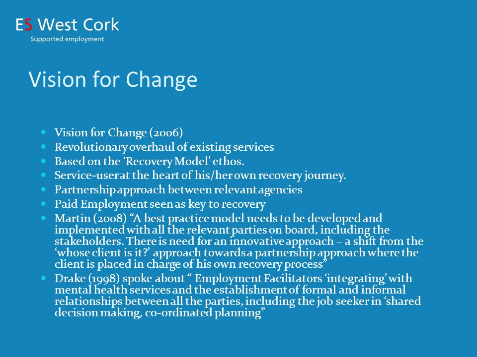 Vision for Change Vision for Change (2006) Revolutionary overhaul of existing services Based on the 'Recovery Model' ethos.