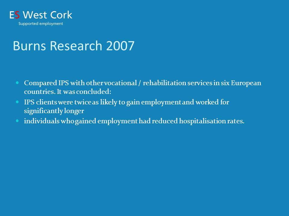 Why ES West Cork implemented IPS Model Previous distant relationship on an ad hoc basis with Mental Health Services in West Cork 2% clients per year from WCMH (2001-5) Major client group who needed our service Decision to work closer with all referring organisations – especially Mental Health Services, with new team and co ordinator 2006 Mutual beneficial relationship between NLN and ES West Cork in terms of mutual referrals in client best interest, as mentioned earlier.