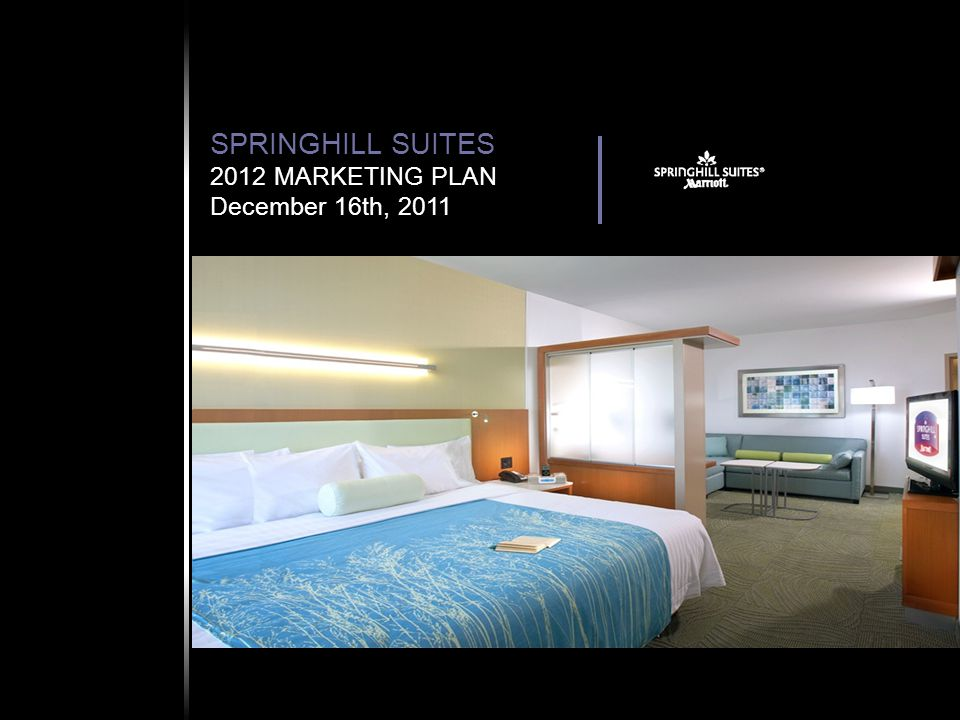 OVERVIEW POSITIONING CORE MESSAGE TARGET DISTRIBUTION BUDGET 2012 SPRINGHILL  Upper moderate all-suite style brand projected to reach 300 hotels by y/e 2012  #1 in Guest Satisfaction in Marriott Portfolio (full year 2010)  New and renovated product performing well (+14.4% RevPar compared to portfolio).