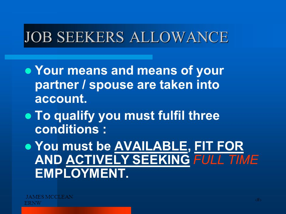 JAMES MCCLEAN ERNW 11 JOB SEEKERS ALLOWANCE Your means and means of your partner / spouse are taken into account.