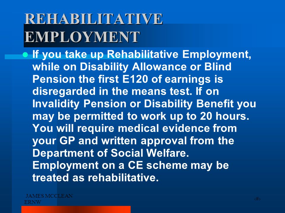 JAMES MCCLEAN ERNW 12 REHABILITATIVE EMPLOYMENT If you take up Rehabilitative Employment, while on Disability Allowance or Blind Pension the first E12