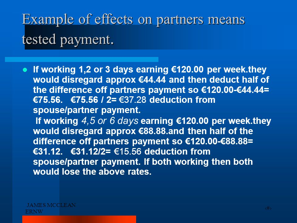 JAMES MCCLEAN ERNW 14 Example of effects on partners means tested payment. If working 1,2 or 3 days earning €120.00 per week.they would disregard appr