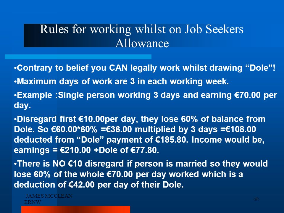 """JAMES MCCLEAN ERNW 15 Rules for working whilst on Job Seekers Allowance Contrary to belief you CAN legally work whilst drawing """"Dole""""! Maximum days of"""