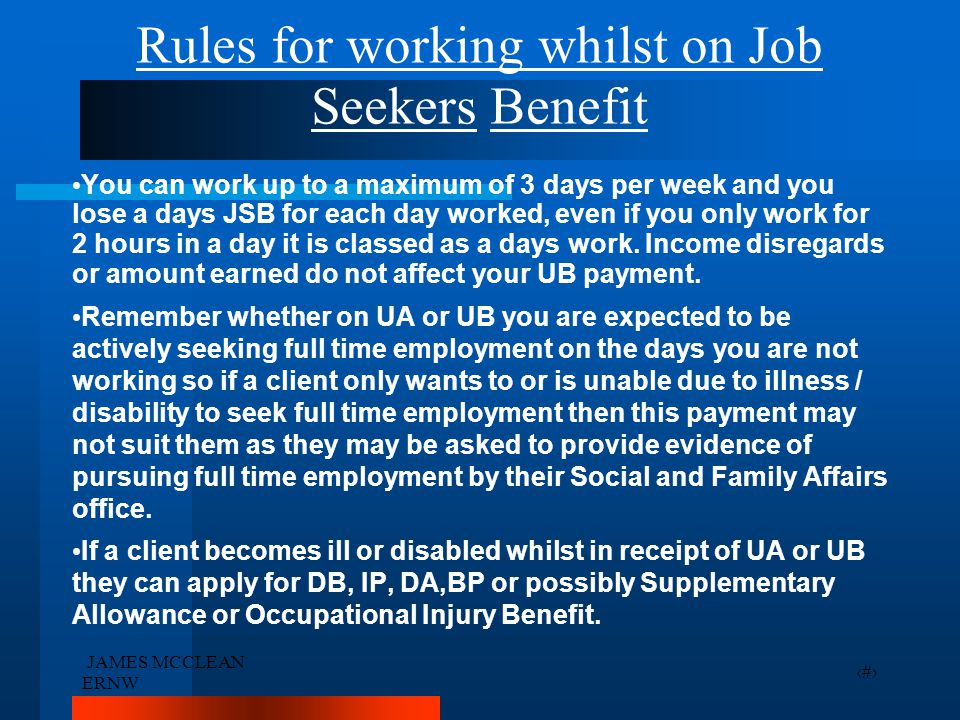 JAMES MCCLEAN ERNW 17 Rules for working whilst on Job Seekers Benefit You can work up to a maximum of 3 days per week and you lose a days JSB for each day worked, even if you only work for 2 hours in a day it is classed as a days work.