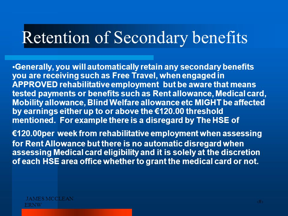 JAMES MCCLEAN ERNW 18 Retention of Secondary benefits Generally, you will automatically retain any secondary benefits you are receiving such as Free T
