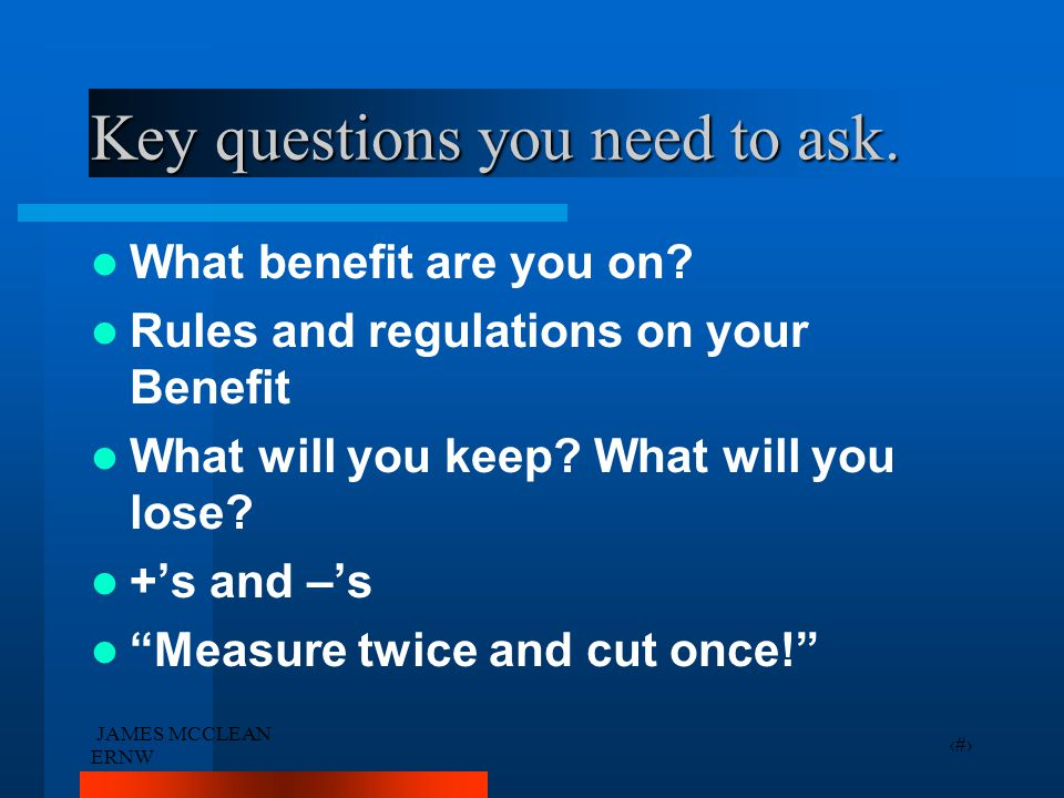 JAMES MCCLEAN ERNW 2 Key questions you need to ask. What benefit are you on? Rules and regulations on your Benefit What will you keep? What will you l