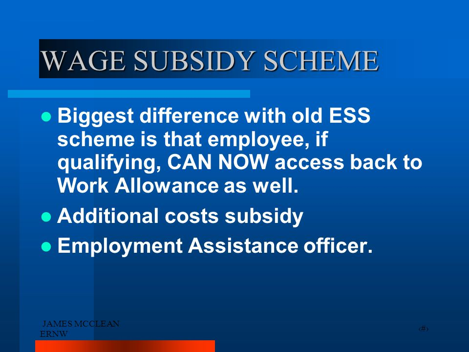 JAMES MCCLEAN ERNW 21 WAGE SUBSIDY SCHEME Biggest difference with old ESS scheme is that employee, if qualifying, CAN NOW access back to Work Allowanc