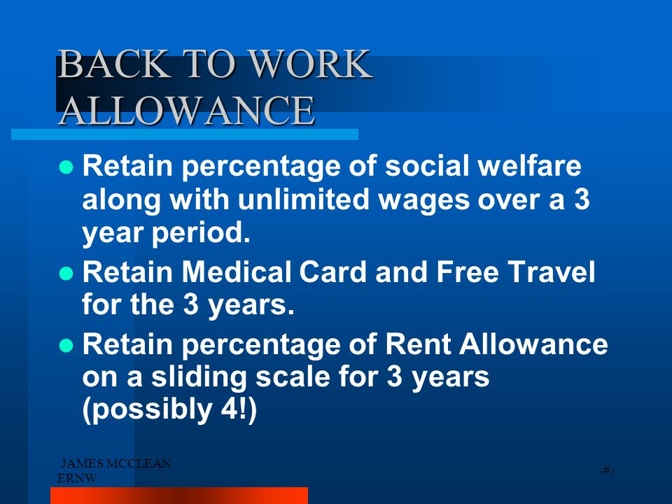 JAMES MCCLEAN ERNW 22 BACK TO WORK ALLOWANCE Retain percentage of social welfare along with unlimited wages over a 3 year period. Retain Medical Card