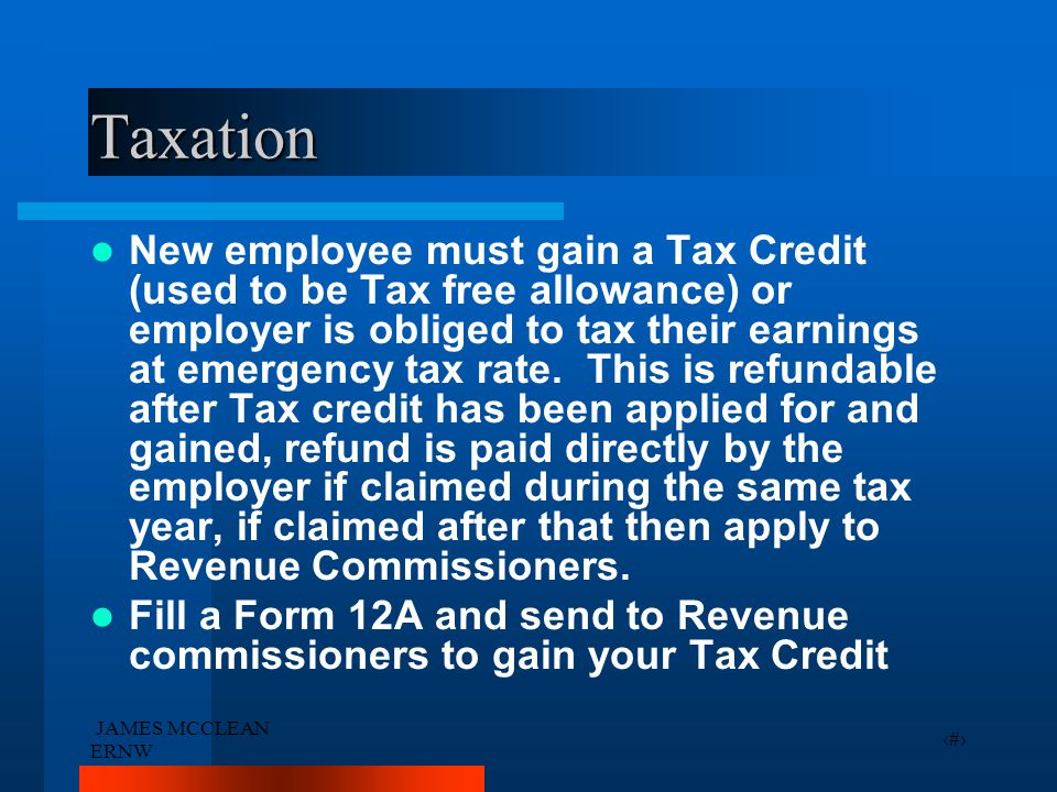 JAMES MCCLEAN ERNW 23 Taxation New employee must gain a Tax Credit (used to be Tax free allowance) or employer is obliged to tax their earnings at eme