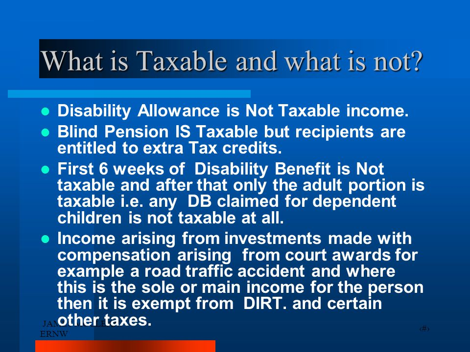 JAMES MCCLEAN ERNW 24 What is Taxable and what is not? Disability Allowance is Not Taxable income. Blind Pension IS Taxable but recipients are entitle