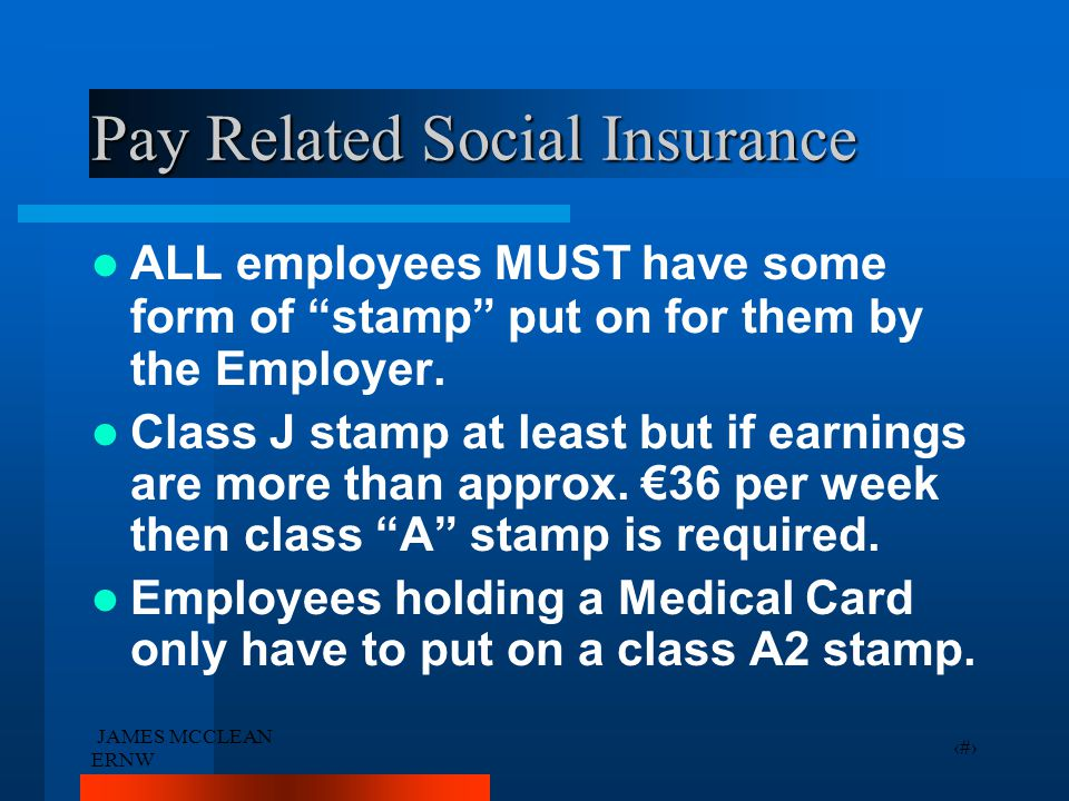 """JAMES MCCLEAN ERNW 25 Pay Related Social Insurance ALL employees MUST have some form of """"stamp"""" put on for them by the Employer. Class J stamp at leas"""