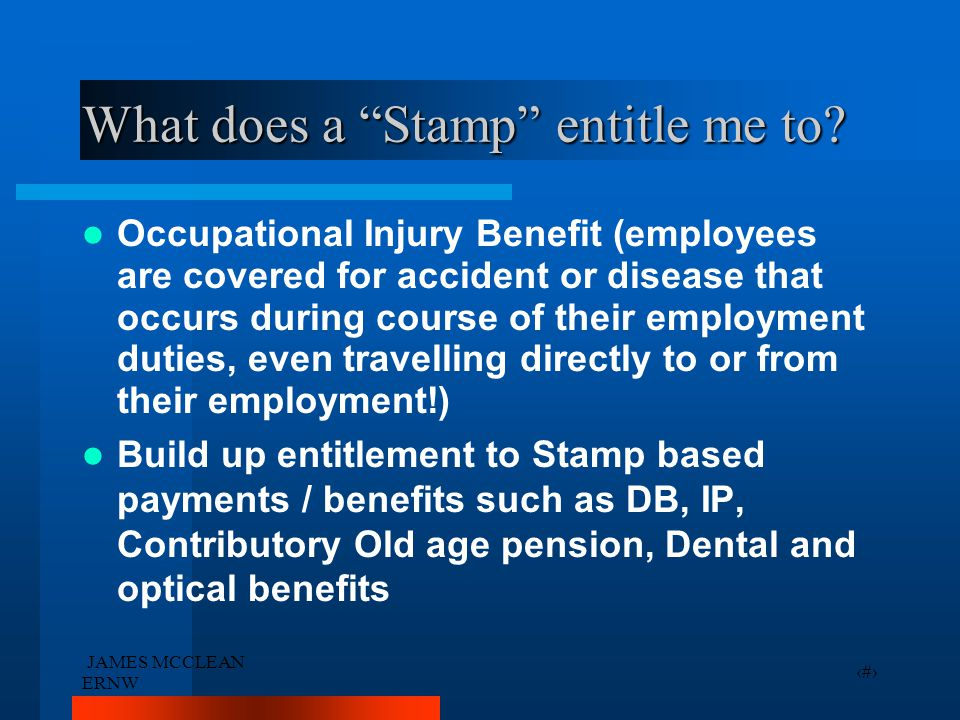 """JAMES MCCLEAN ERNW 26 What does a """"Stamp"""" entitle me to? Occupational Injury Benefit (employees are covered for accident or disease that occurs during"""