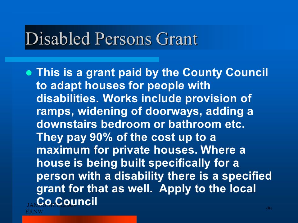 JAMES MCCLEAN ERNW 27 Disabled Persons Grant This is a grant paid by the County Council to adapt houses for people with disabilities.