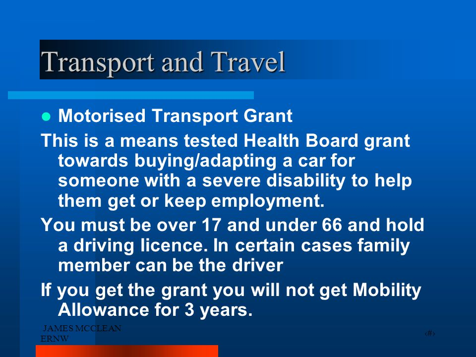 JAMES MCCLEAN ERNW 31 Transport and Travel Motorised Transport Grant This is a means tested Health Board grant towards buying/adapting a car for someone with a severe disability to help them get or keep employment.