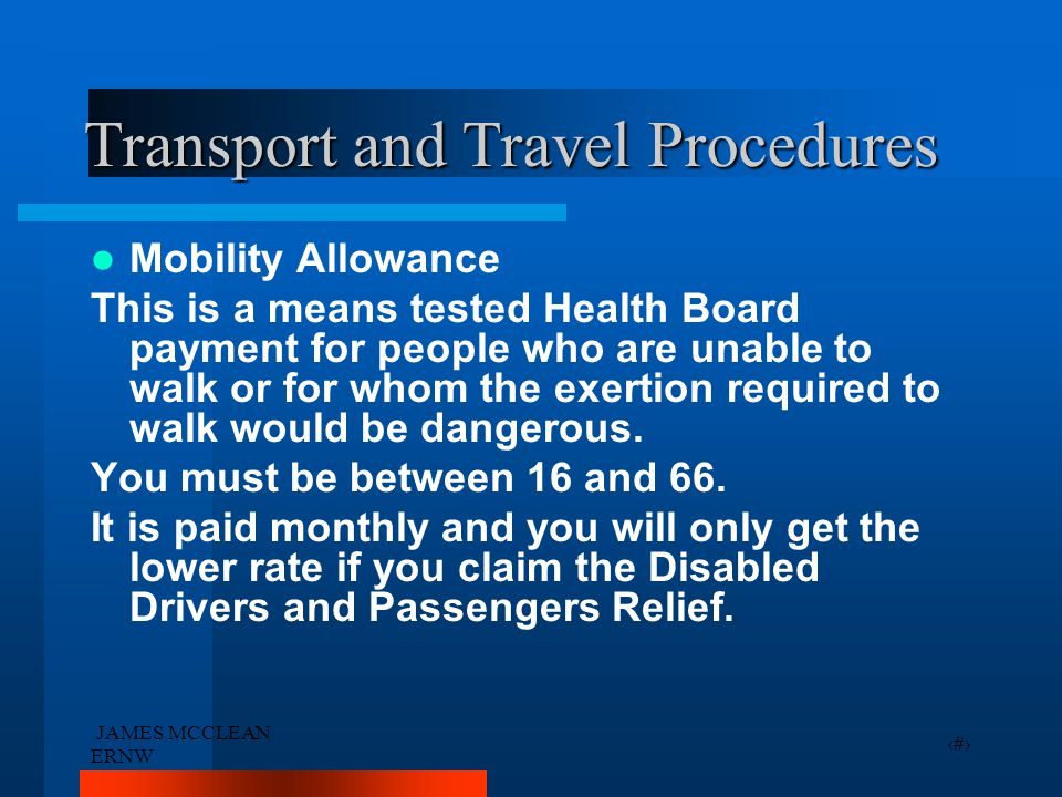 JAMES MCCLEAN ERNW 32 Transport and Travel Procedures Mobility Allowance This is a means tested Health Board payment for people who are unable to walk or for whom the exertion required to walk would be dangerous.