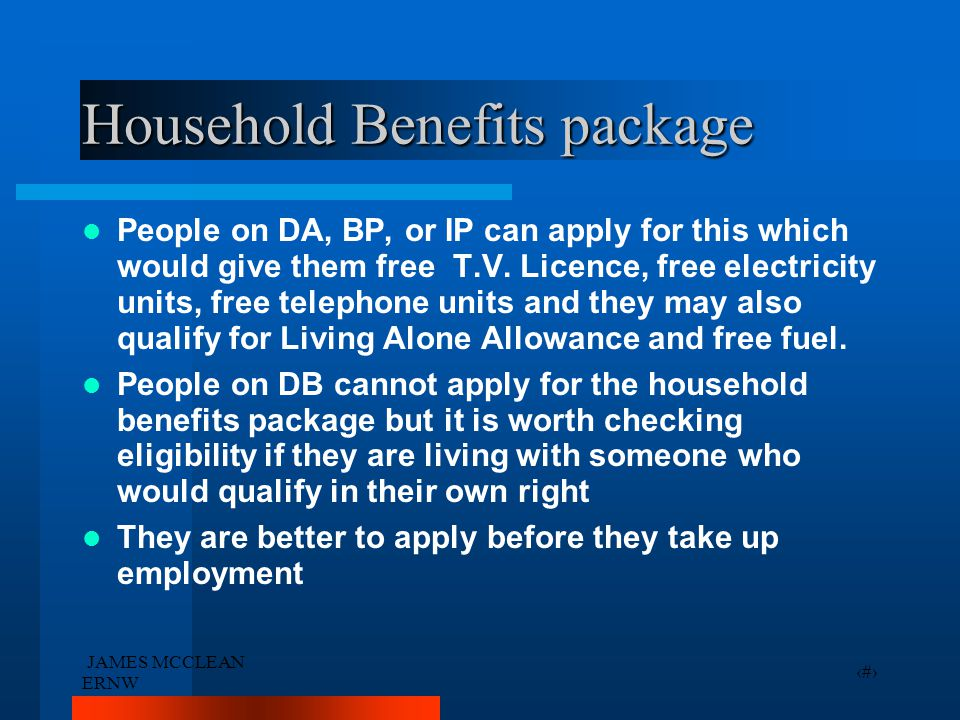 JAMES MCCLEAN ERNW 34 Household Benefits package People on DA, BP, or IP can apply for this which would give them free T.V. Licence, free electricity