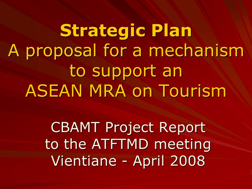 Strategic Plan A proposal for a mechanism to support an ASEAN MRA on Tourism CBAMT Project Report to the ATFTMD meeting Vientiane - April 2008